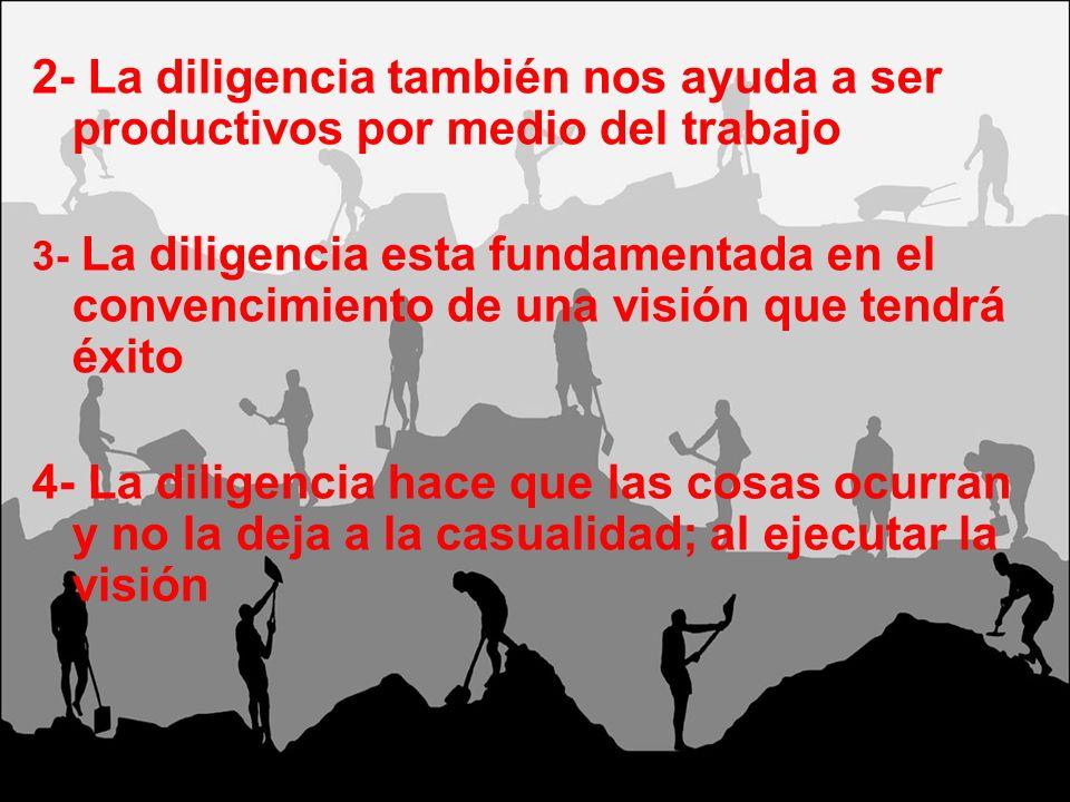 2- La diligencia también nos ayuda a ser productivos por medio del trabajo 3- La diligencia esta fundamentada en el convencimiento de una visión que t