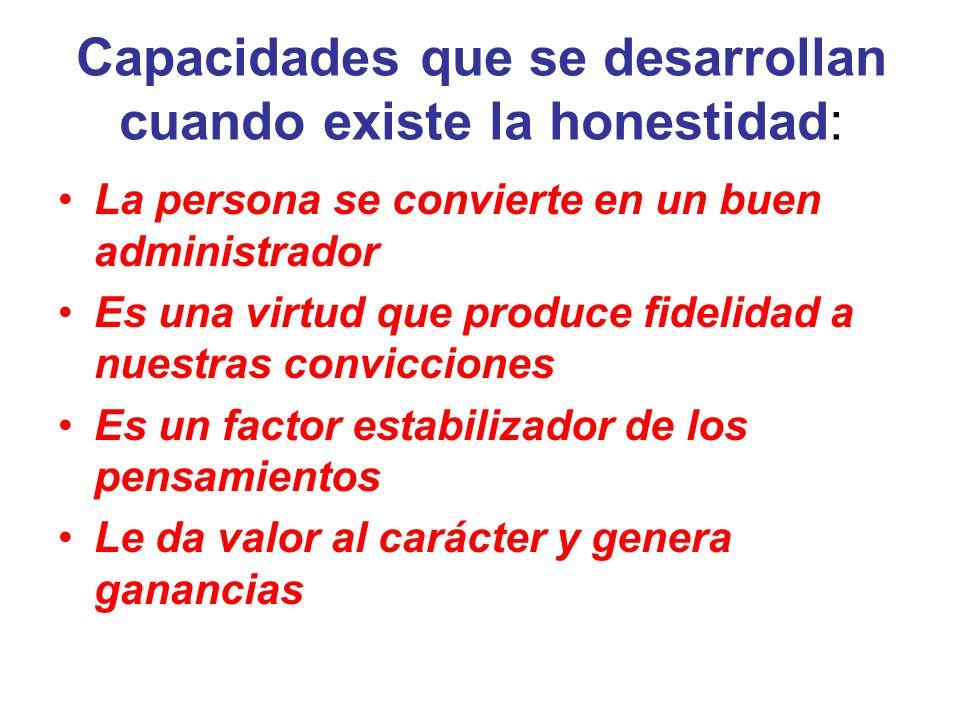 Capacidades que se desarrollan cuando existe la honestidad: La persona se convierte en un buen administrador Es una virtud que produce fidelidad a nue