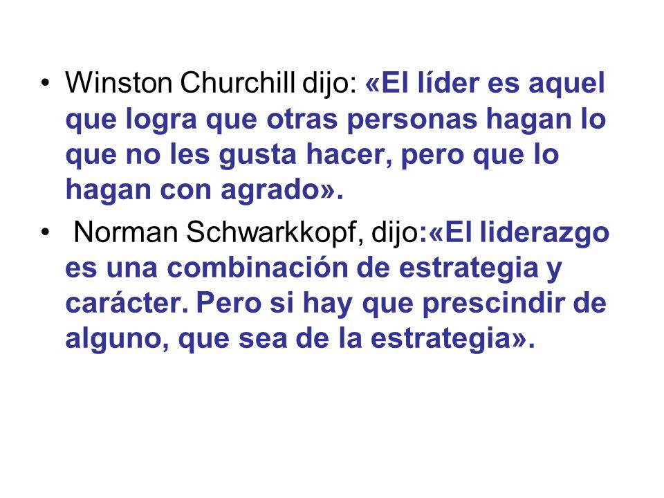 Winston Churchill dijo: «El líder es aquel que logra que otras personas hagan lo que no les gusta hacer, pero que lo hagan con agrado». Norman Schwark