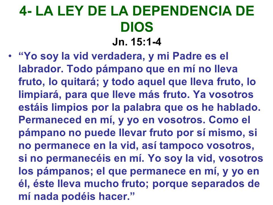 4- LA LEY DE LA DEPENDENCIA DE DIOS Jn. 15:1-4 Yo soy la vid verdadera, y mi Padre es el labrador. Todo pámpano que en mí no lleva fruto, lo quitará;