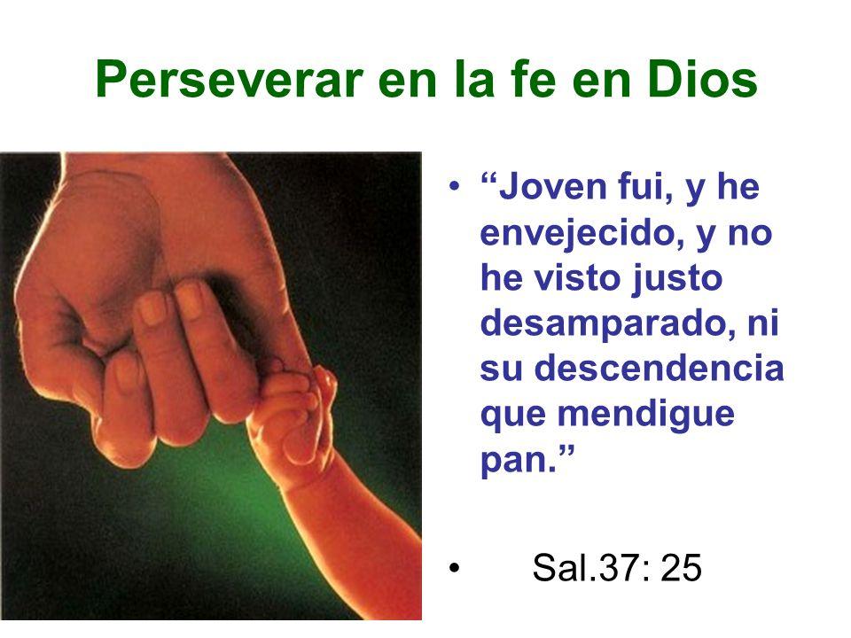Perseverar en la fe en Dios Joven fui, y he envejecido, y no he visto justo desamparado, ni su descendencia que mendigue pan. Sal.37: 25