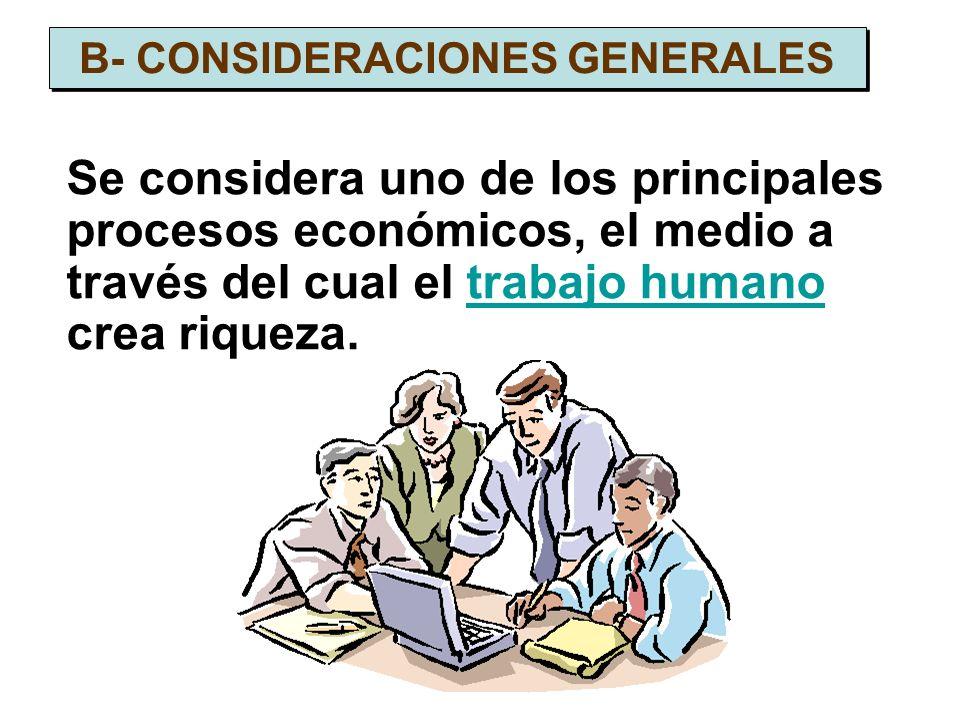 Se considera uno de los principales procesos económicos, el medio a través del cual el trabajo humano crea riqueza.trabajo humano B- CONSIDERACIONES G