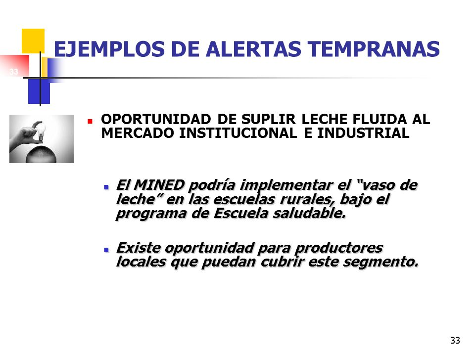 33 EJEMPLOS DE ALERTAS TEMPRANAS OPORTUNIDAD DE SUPLIR LECHE FLUIDA AL MERCADO INSTITUCIONAL E INDUSTRIAL El MINED podría implementar el vaso de leche