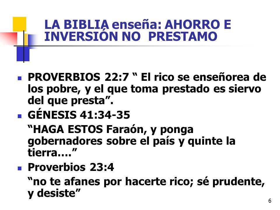 6 LA BIBLIA enseña: AHORRO E INVERSIÓN NO PRESTAMO PROVERBIOS 22:7 El rico se enseñorea de los pobre, y el que toma prestado es siervo del que presta.