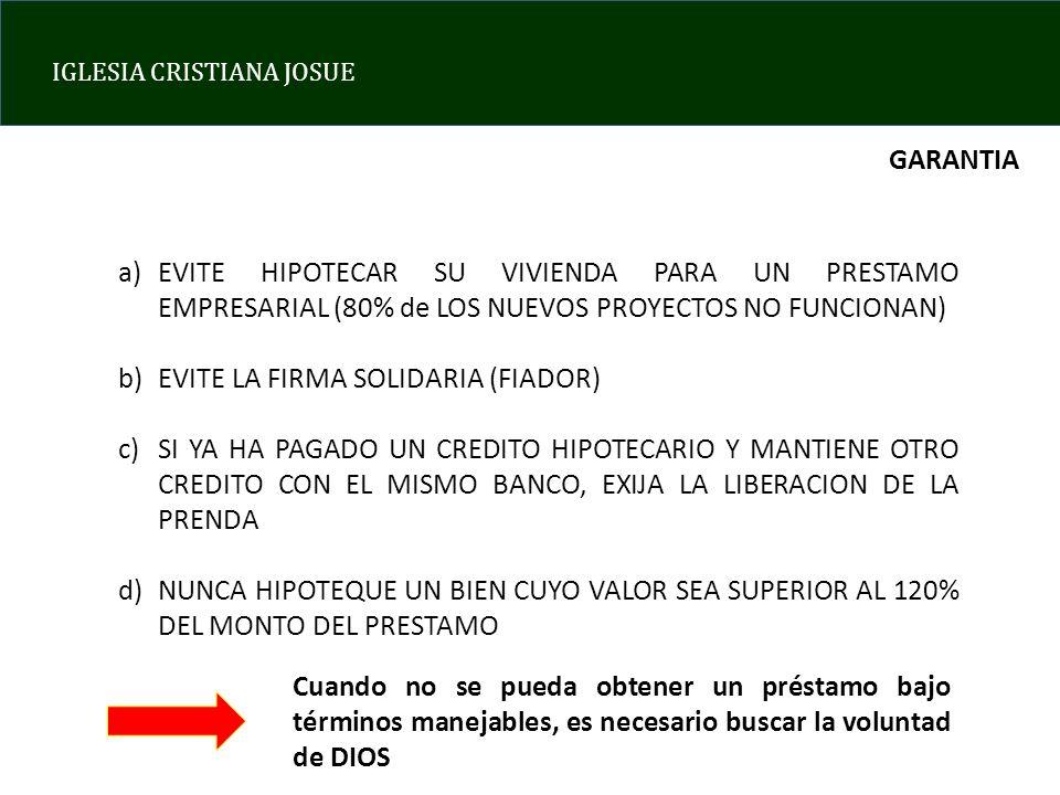IGLESIA CRISTIANA JOSUE GARANTIA a)EVITE HIPOTECAR SU VIVIENDA PARA UN PRESTAMO EMPRESARIAL (80% de LOS NUEVOS PROYECTOS NO FUNCIONAN) b)EVITE LA FIRMA SOLIDARIA (FIADOR) c)SI YA HA PAGADO UN CREDITO HIPOTECARIO Y MANTIENE OTRO CREDITO CON EL MISMO BANCO, EXIJA LA LIBERACION DE LA PRENDA d)NUNCA HIPOTEQUE UN BIEN CUYO VALOR SEA SUPERIOR AL 120% DEL MONTO DEL PRESTAMO Cuando no se pueda obtener un préstamo bajo términos manejables, es necesario buscar la voluntad de DIOS