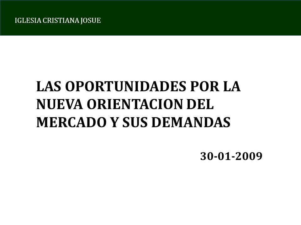 IGLESIA CRISTIANA JOSUE LAS OPORTUNIDADES POR LA NUEVA ORIENTACION DEL MERCADO Y SUS DEMANDAS 30-01-2009