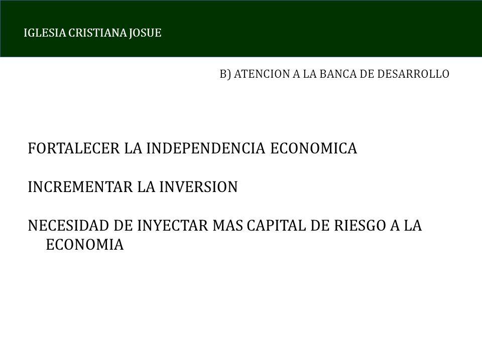 IGLESIA CRISTIANA JOSUE B) ATENCION A LA BANCA DE DESARROLLO FORTALECER LA INDEPENDENCIA ECONOMICA INCREMENTAR LA INVERSION NECESIDAD DE INYECTAR MAS