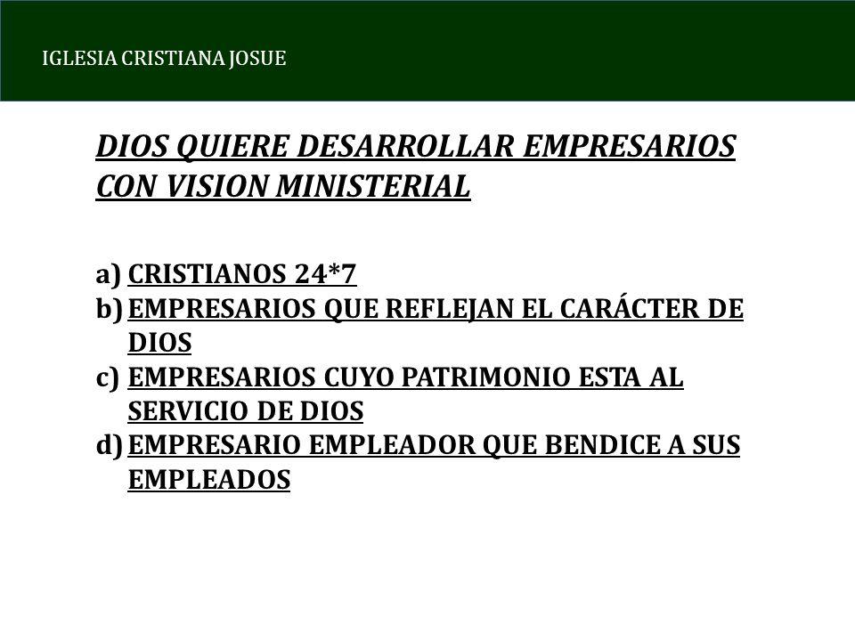IGLESIA CRISTIANA JOSUE DIOS QUIERE DESARROLLAR EMPRESARIOS CON VISION MINISTERIAL a)CRISTIANOS 24*7 b)EMPRESARIOS QUE REFLEJAN EL CARÁCTER DE DIOS c)