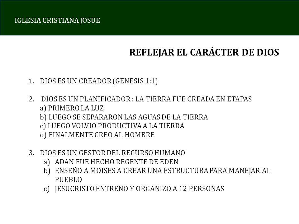 IGLESIA CRISTIANA JOSUE REFLEJAR EL CARÁCTER DE DIOS 1.DIOS ES UN CREADOR (GENESIS 1:1) 2. DIOS ES UN PLANIFICADOR : LA TIERRA FUE CREADA EN ETAPAS a)