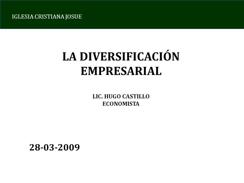 IGLESIA CRISTIANA JOSUE LA DIVERSIFICACIÓN EMPRESARIAL LIC. HUGO CASTILLO ECONOMISTA 28-03-2009