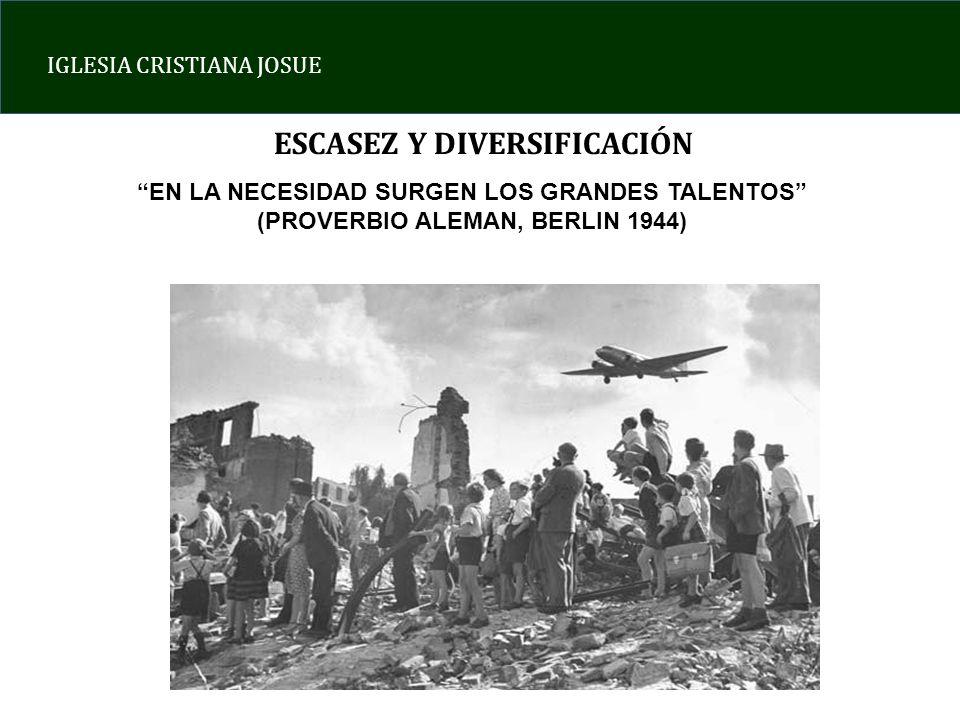 IGLESIA CRISTIANA JOSUE ESCASEZ Y DIVERSIFICACIÓN EN LA NECESIDAD SURGEN LOS GRANDES TALENTOS (PROVERBIO ALEMAN, BERLIN 1944)