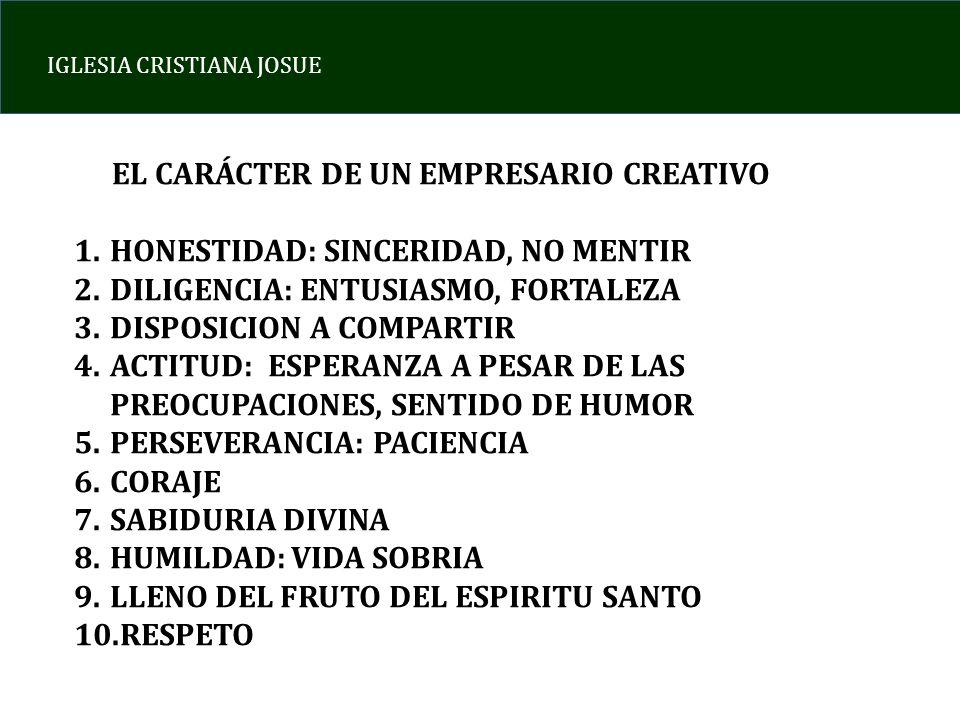 IGLESIA CRISTIANA JOSUE EL CARÁCTER DE UN EMPRESARIO CREATIVO 1.HONESTIDAD: SINCERIDAD, NO MENTIR 2.DILIGENCIA: ENTUSIASMO, FORTALEZA 3.DISPOSICION A