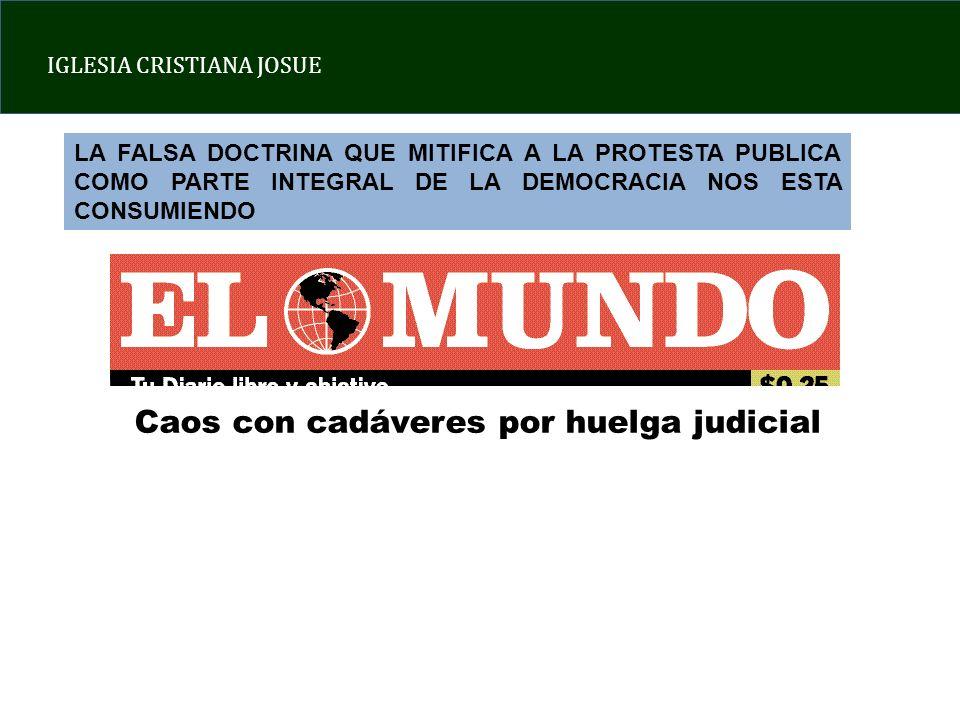 IGLESIA CRISTIANA JOSUE LA FALSA DOCTRINA QUE MITIFICA A LA PROTESTA PUBLICA COMO PARTE INTEGRAL DE LA DEMOCRACIA NOS ESTA CONSUMIENDO Caos con cadáveres por huelga judicial