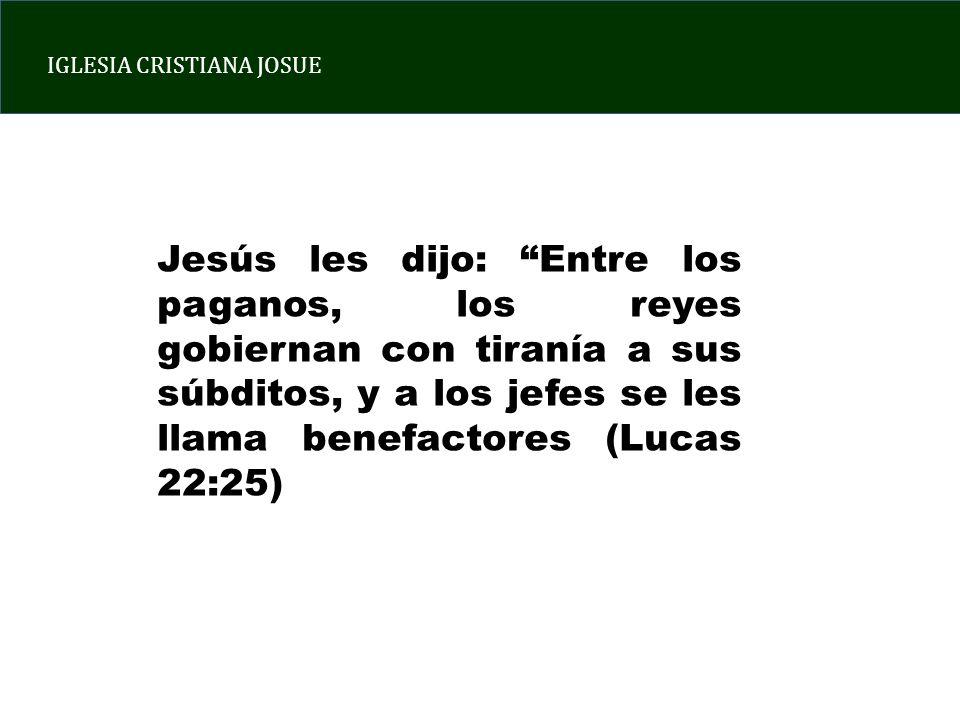 IGLESIA CRISTIANA JOSUE Jesús les dijo: Entre los paganos, los reyes gobiernan con tiranía a sus súbditos, y a los jefes se les llama benefactores (Lucas 22:25)