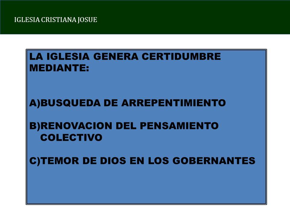 IGLESIA CRISTIANA JOSUE LA IGLESIA GENERA CERTIDUMBRE MEDIANTE: A)BUSQUEDA DE ARREPENTIMIENTO B)RENOVACION DEL PENSAMIENTO COLECTIVO C)TEMOR DE DIOS EN LOS GOBERNANTES