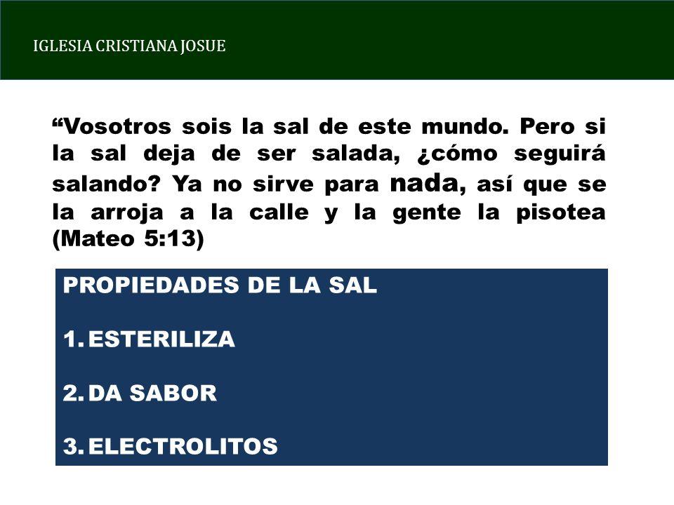 IGLESIA CRISTIANA JOSUE PROPIEDADES DE LA SAL 1.ESTERILIZA 2.DA SABOR 3.ELECTROLITOS Vosotros sois la sal de este mundo.