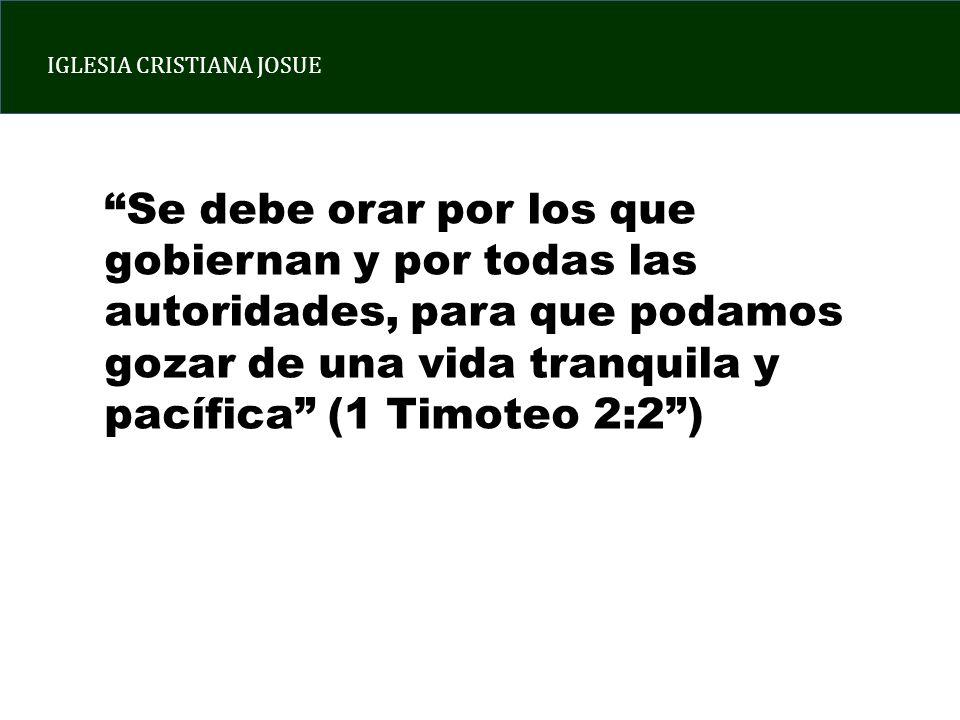 IGLESIA CRISTIANA JOSUE Se debe orar por los que gobiernan y por todas las autoridades, para que podamos gozar de una vida tranquila y pacífica (1 Timoteo 2:2)