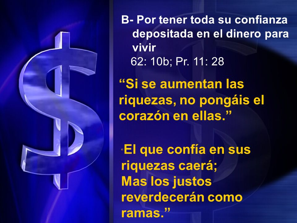 B- Por tener toda su confianza depositada en el dinero para vivir 62: 10b; Pr. 11: 28 Si se aumentan las riquezas, no pongáis el corazón en ellas. El