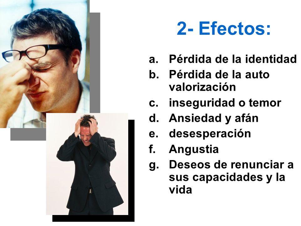 2- Efectos: a.Pérdida de la identidad b.Pérdida de la auto valorización c.inseguridad o temor d.Ansiedad y afán e.desesperación f.Angustia g.Deseos de