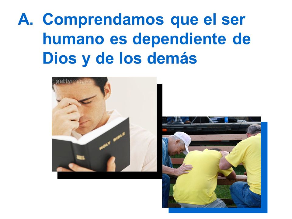 A.Comprendamos que el ser humano es dependiente de Dios y de los demás