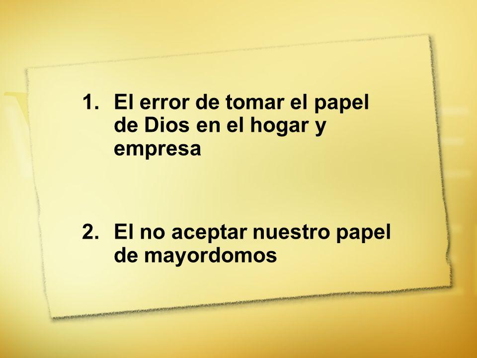 1.El error de tomar el papel de Dios en el hogar y empresa 2.El no aceptar nuestro papel de mayordomos
