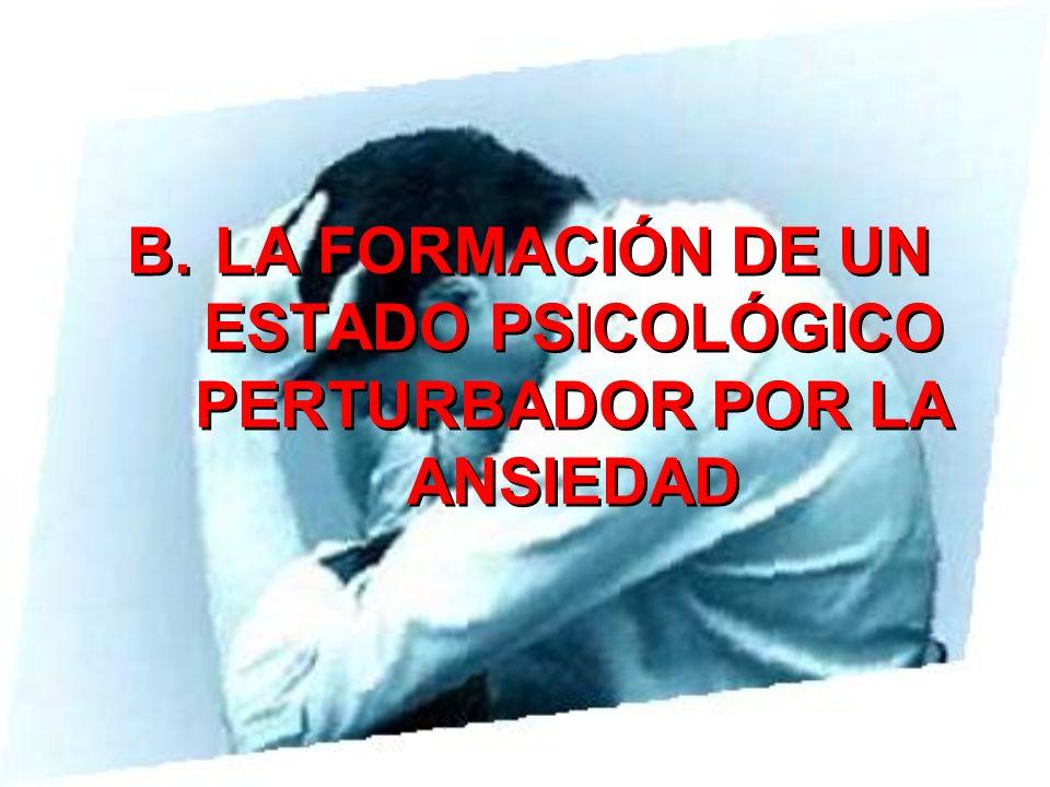B.LA FORMACIÓN DE UN ESTADO PSICOLÓGICO PERTURBADOR POR LA ANSIEDAD