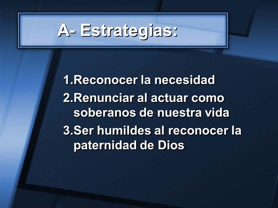 A- Estrategias: 1.Reconocer la necesidad 2.Renunciar al actuar como soberanos de nuestra vida 3.Ser humildes al reconocer la paternidad de Dios 1.Reco