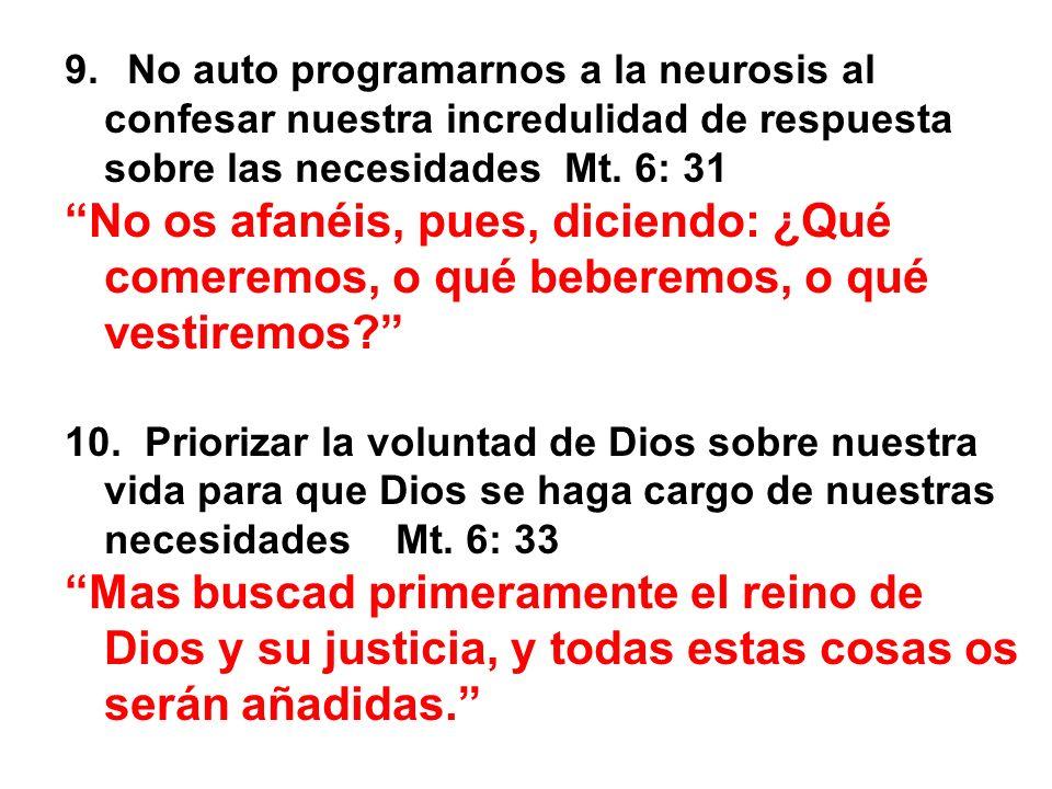 9. No auto programarnos a la neurosis al confesar nuestra incredulidad de respuesta sobre las necesidades Mt. 6: 31 No os afanéis, pues, diciendo: ¿Qu