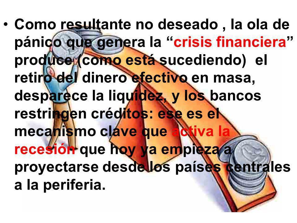 Como resultante no deseado, la ola de pánico que genera la crisis financiera produce (como está sucediendo) el retiro del dinero efectivo en masa, des