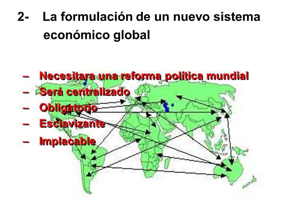 2- La formulación de un nuevo sistema económico global –Necesitara una reforma política mundial –Será centralizado –Obligatorio –Esclavizante –Implaca