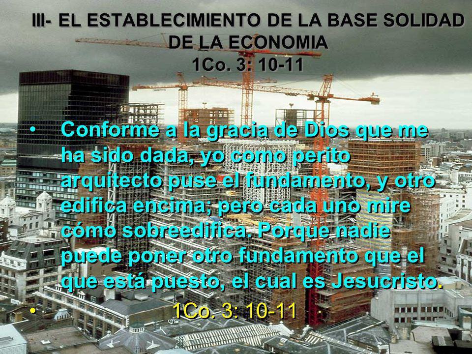 III- EL ESTABLECIMIENTO DE LA BASE SOLIDAD DE LA ECONOMIA 1Co. 3: 10-11 Conforme a la gracia de Dios que me ha sido dada, yo como perito arquitecto pu