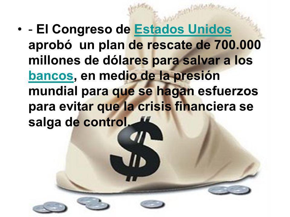 - El Congreso de Estados Unidos aprobó un plan de rescate de 700.000 millones de dólares para salvar a los bancos, en medio de la presión mundial para