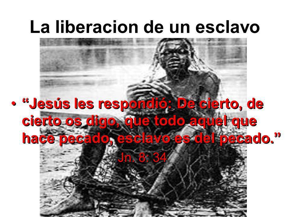 La liberacion de un esclavo Jesús les respondió: De cierto, de cierto os digo, que todo aquel que hace pecado, esclavo es del pecado. Jn. 8: 34 Jesús