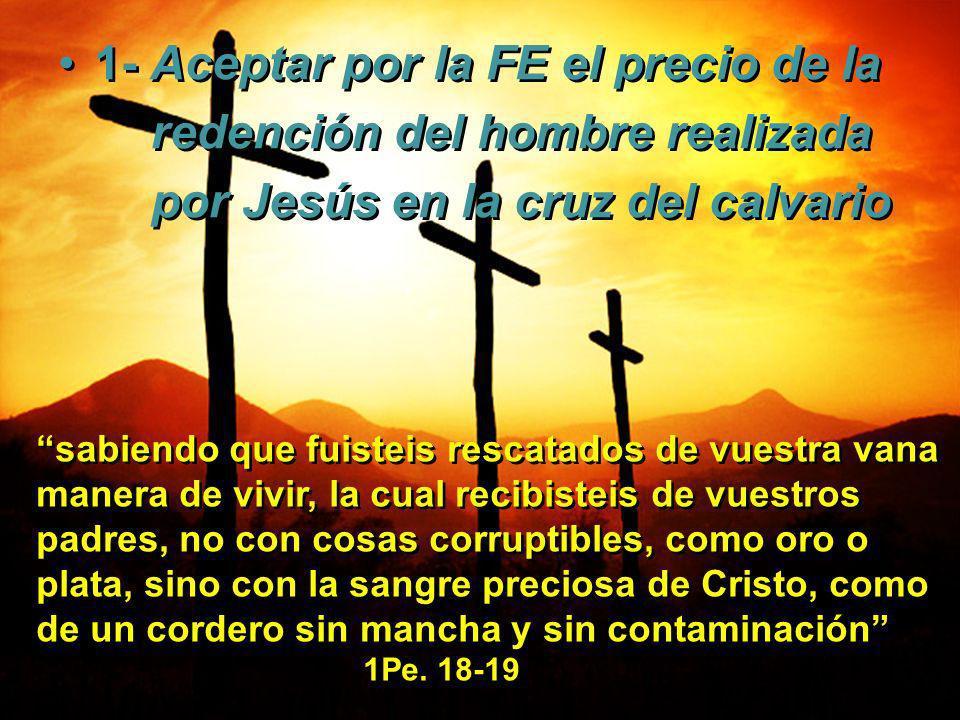 1- Aceptar por la FE el precio de la redención del hombre realizada por Jesús en la cruz del calvario 1- Aceptar por la FE el precio de la redención d
