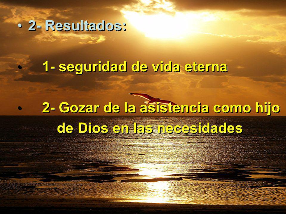 2- Resultados: 1- seguridad de vida eterna 2- Gozar de la asistencia como hijo de Dios en las necesidades 2- Resultados: 1- seguridad de vida eterna 2