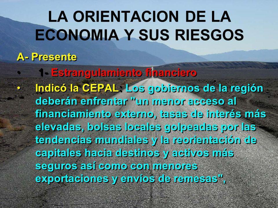 LA ORIENTACION DE LA ECONOMIA Y SUS RIESGOS A- Presente 1- Estrangulamiento financiero Indicó la CEPAL: Los gobiernos de la región deberán enfrentar