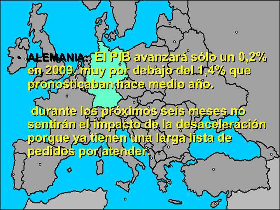 ALEMANIA:. El PIB avanzará sólo un 0,2% en 2009, muy por debajo del 1,4% que pronosticaban hace medio año. durante los próximos seis meses no sentirán