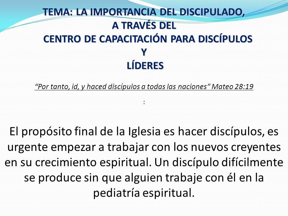 TEMA: LA IMPORTANCIA DEL DISCIPULADO, A TRAVÉS DEL CENTRO DE CAPACITACIÓN PARA DISCÍPULOS Y LÍDERES Y LÍDERES Por tanto, id, y haced discípulos a toda
