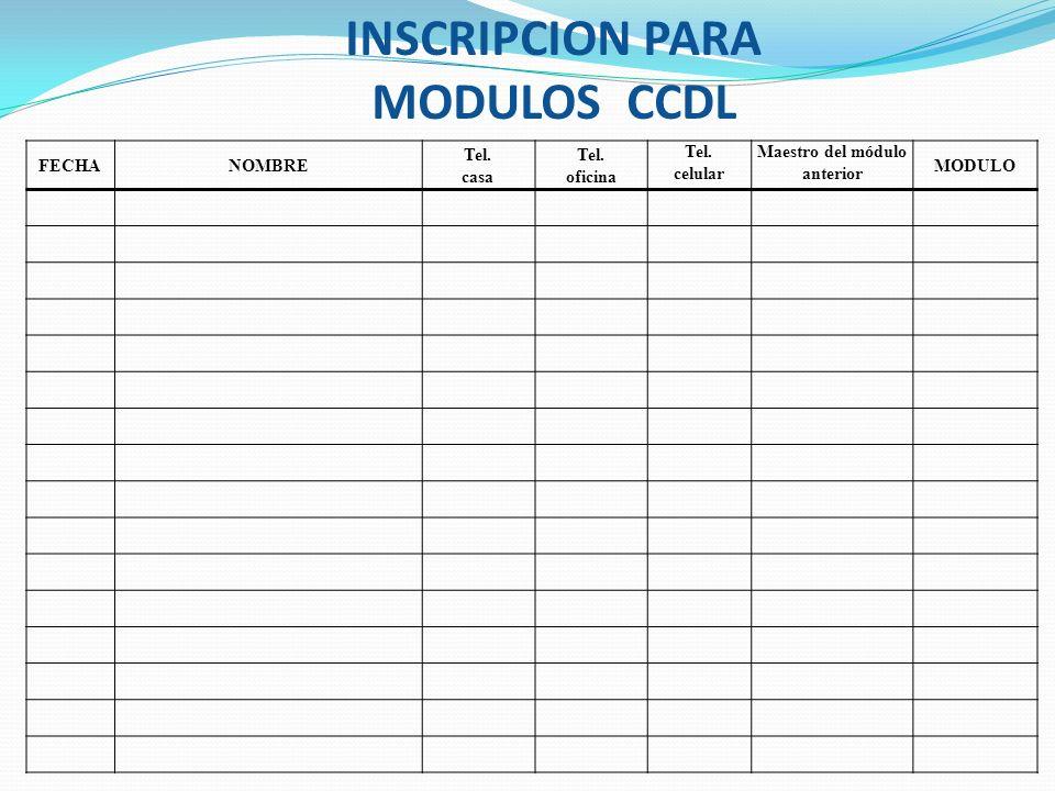 INSCRIPCION PARA MODULOS CCDL FECHANOMBRE Tel. casa Tel. oficina Tel. celular Maestro del módulo anterior MODULO