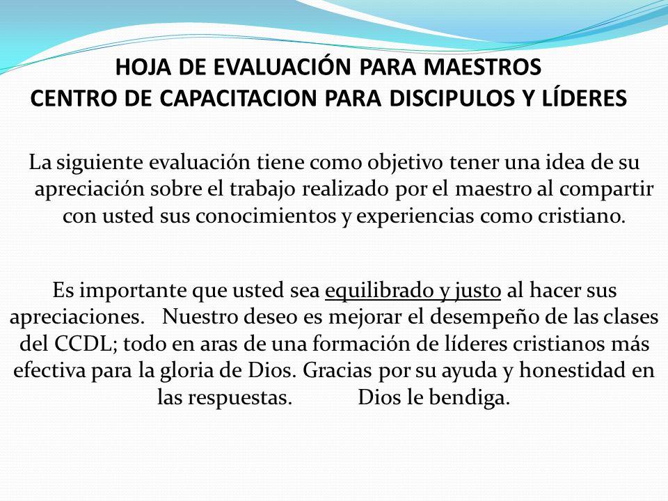 HOJA DE EVALUACIÓN PARA MAESTROS CENTRO DE CAPACITACION PARA DISCIPULOS Y LÍDERES La siguiente evaluación tiene como objetivo tener una idea de su apr