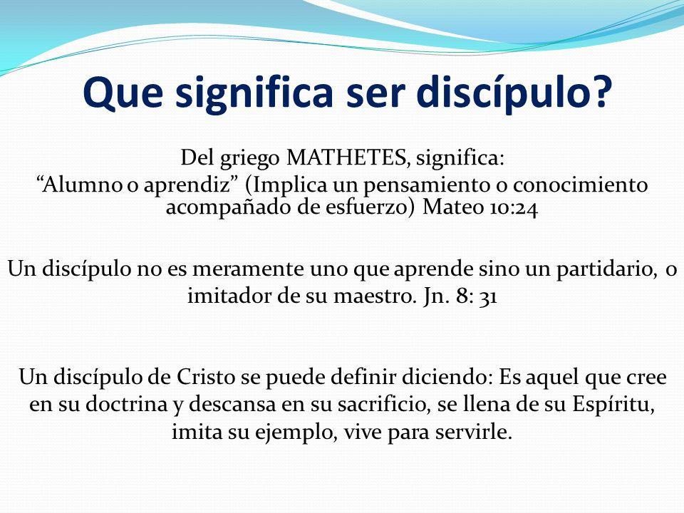 Que significa ser discípulo? Del griego MATHETES, significa: Alumno o aprendiz (Implica un pensamiento o conocimiento acompañado de esfuerzo) Mateo 10