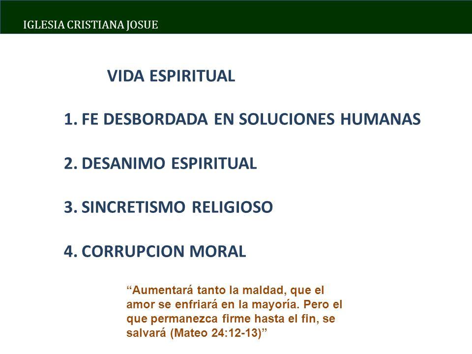 IGLESIA CRISTIANA JOSUE VIDA ESPIRITUAL 1.FE DESBORDADA EN SOLUCIONES HUMANAS 2.DESANIMO ESPIRITUAL 3.SINCRETISMO RELIGIOSO 4.CORRUPCION MORAL Aumentará tanto la maldad, que el amor se enfriará en la mayoría.