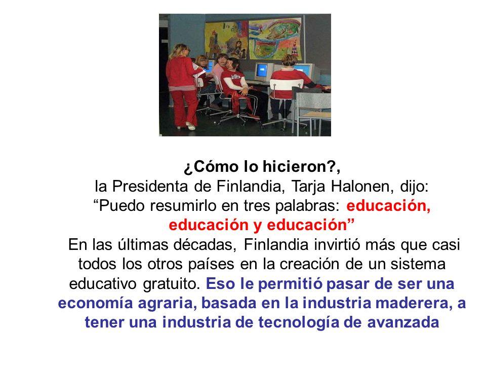 ¿Cómo lo hicieron?, la Presidenta de Finlandia, Tarja Halonen, dijo: Puedo resumirlo en tres palabras: educación, educación y educación En las últimas décadas, Finlandia invirtió más que casi todos los otros países en la creación de un sistema educativo gratuito.