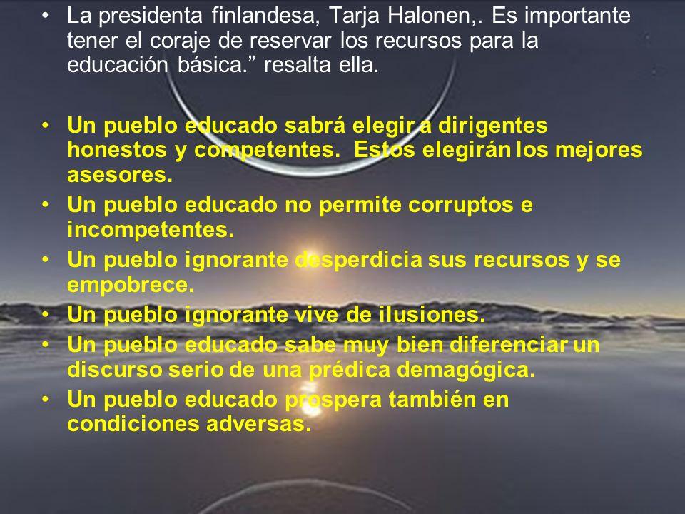 La presidenta finlandesa, Tarja Halonen,. Es importante tener el coraje de reservar los recursos para la educación básica. resalta ella. Un pueblo edu