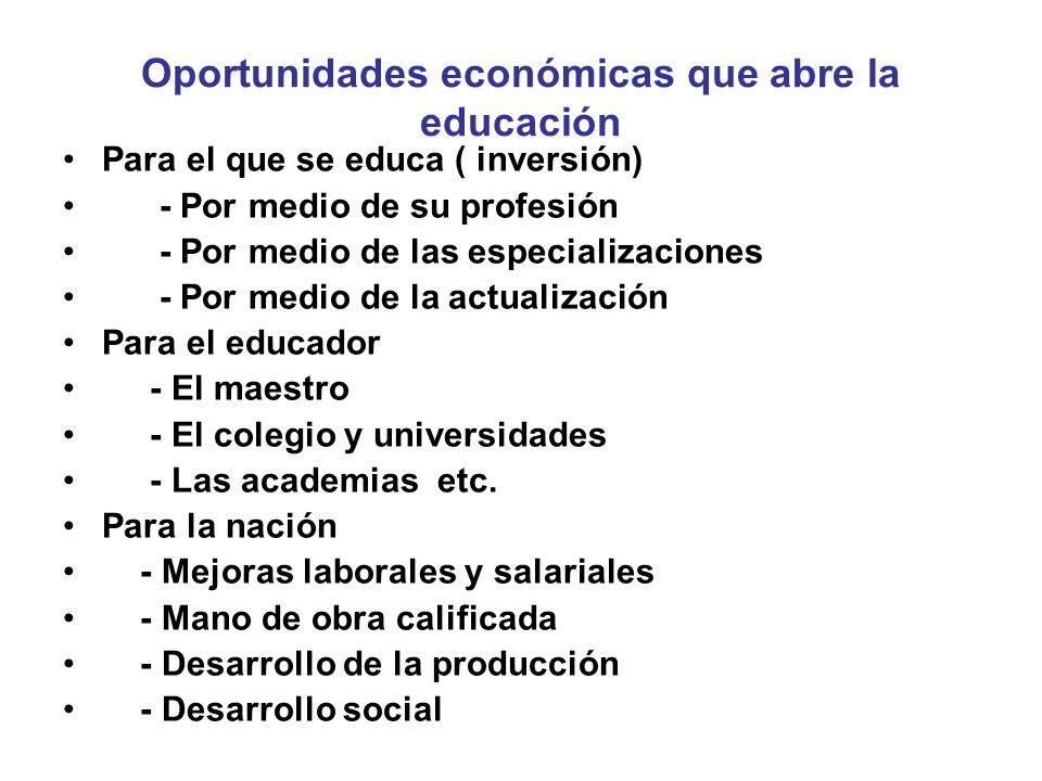 Oportunidades económicas que abre la educación Para el que se educa ( inversión) - Por medio de su profesión - Por medio de las especializaciones - Por medio de la actualización Para el educador - El maestro - El colegio y universidades - Las academias etc.