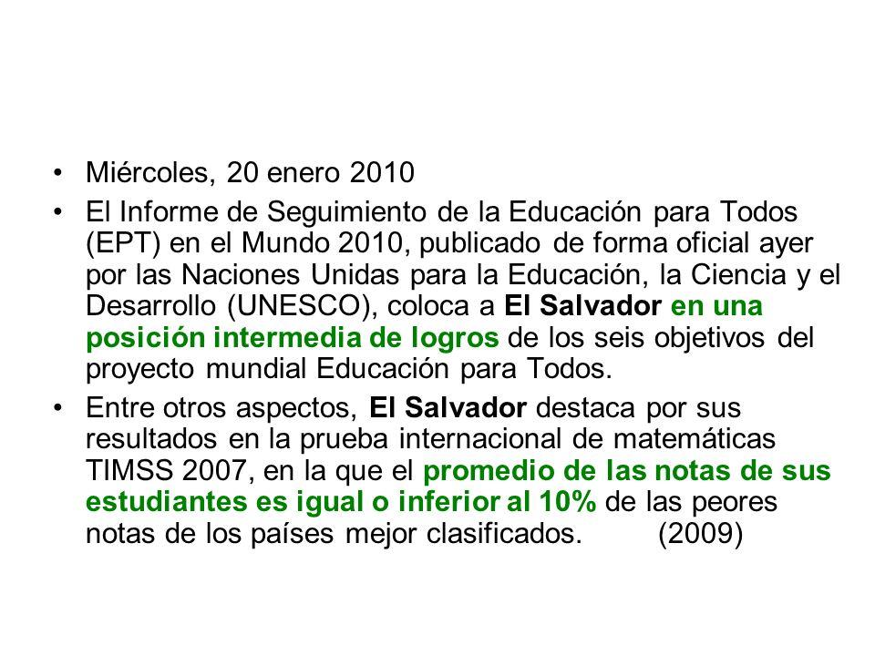 Miércoles, 20 enero 2010 El Informe de Seguimiento de la Educación para Todos (EPT) en el Mundo 2010, publicado de forma oficial ayer por las Naciones Unidas para la Educación, la Ciencia y el Desarrollo (UNESCO), coloca a El Salvador en una posición intermedia de logros de los seis objetivos del proyecto mundial Educación para Todos.