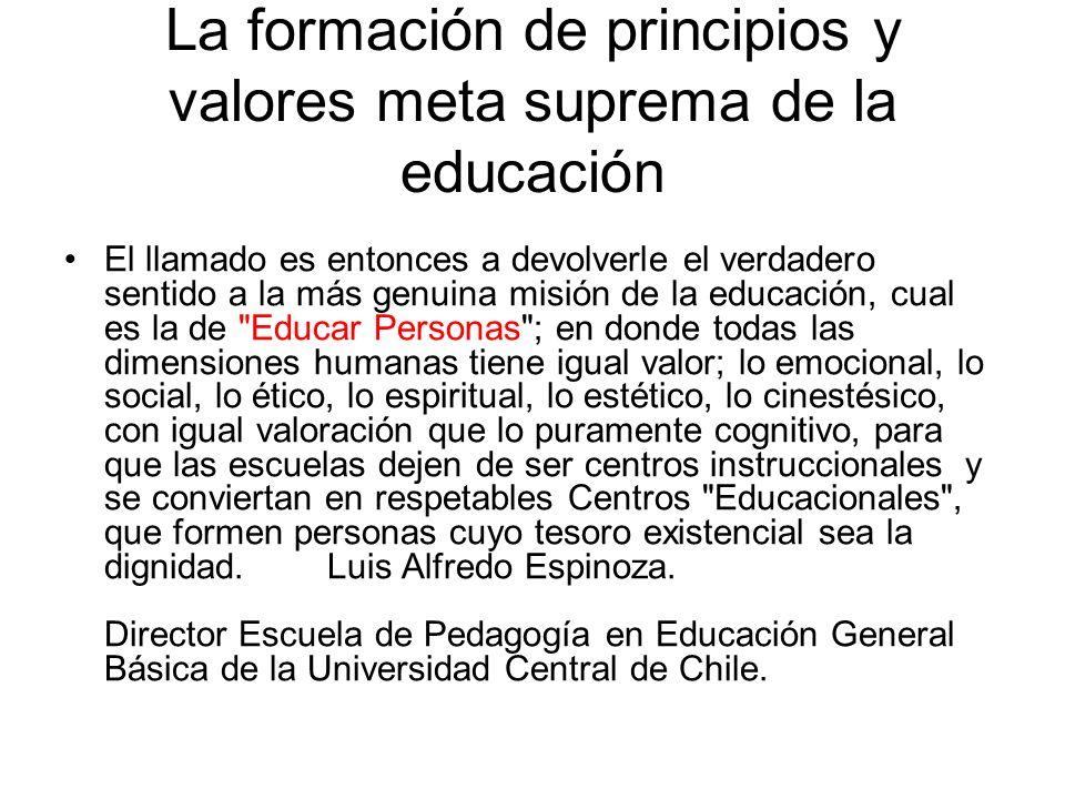 La formación de principios y valores meta suprema de la educación El llamado es entonces a devolverle el verdadero sentido a la más genuina misión de la educación, cual es la de Educar Personas ; en donde todas las dimensiones humanas tiene igual valor; lo emocional, lo social, lo ético, lo espiritual, lo estético, lo cinestésico, con igual valoración que lo puramente cognitivo, para que las escuelas dejen de ser centros instruccionales y se conviertan en respetables Centros Educacionales , que formen personas cuyo tesoro existencial sea la dignidad.