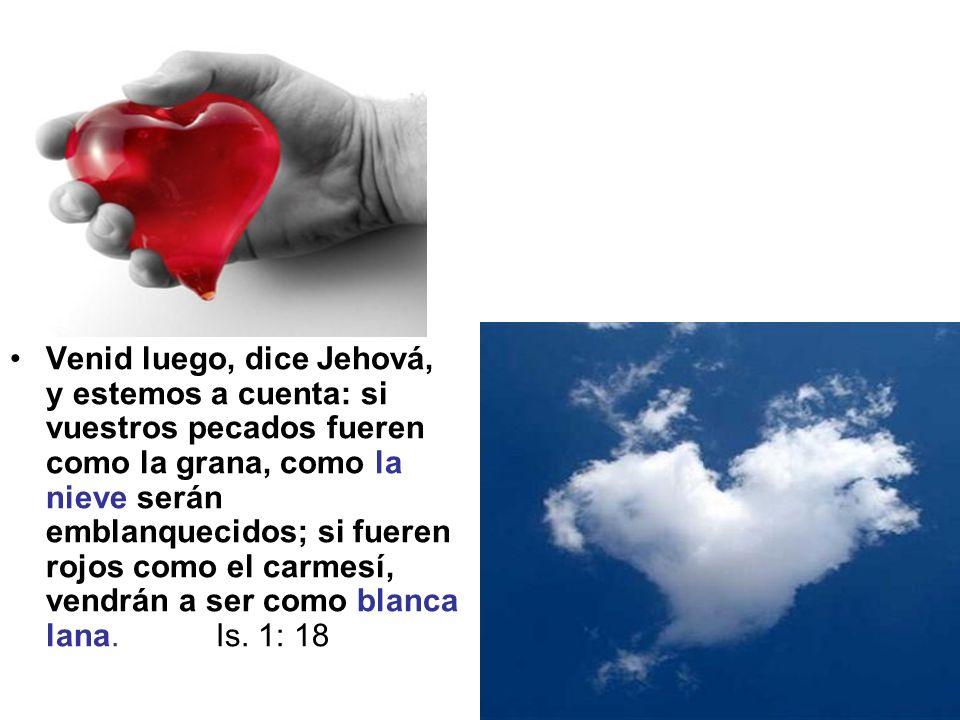 Venid luego, dice Jehová, y estemos a cuenta: si vuestros pecados fueren como la grana, como la nieve serán emblanquecidos; si fueren rojos como el ca