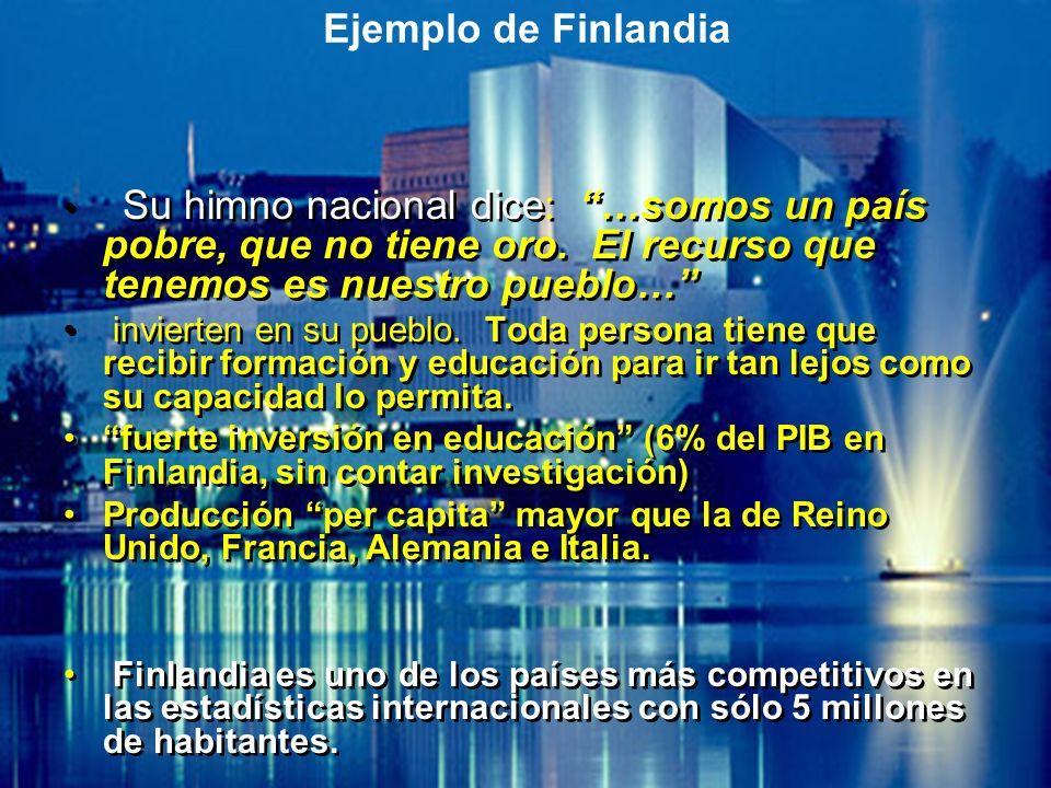 Ejemplo de Finlandia Su himno nacional dice: …somos un país pobre, que no tiene oro. El recurso que tenemos es nuestro pueblo… invierten en su pueblo.