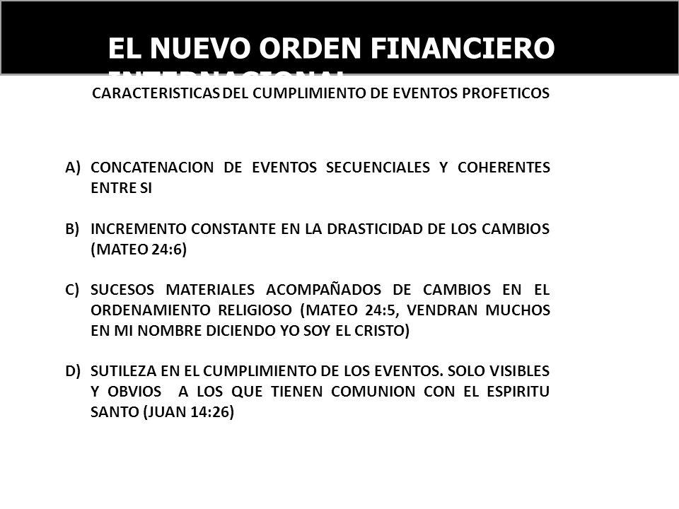 EL NUEVO ORDEN FINANCIERO INTERNACIONAL CARACTERISTICAS DEL CUMPLIMIENTO DE EVENTOS PROFETICOS A)CONCATENACION DE EVENTOS SECUENCIALES Y COHERENTES ENTRE SI B)INCREMENTO CONSTANTE EN LA DRASTICIDAD DE LOS CAMBIOS (MATEO 24:6) C)SUCESOS MATERIALES ACOMPAÑADOS DE CAMBIOS EN EL ORDENAMIENTO RELIGIOSO (MATEO 24:5, VENDRAN MUCHOS EN MI NOMBRE DICIENDO YO SOY EL CRISTO) D)SUTILEZA EN EL CUMPLIMIENTO DE LOS EVENTOS.